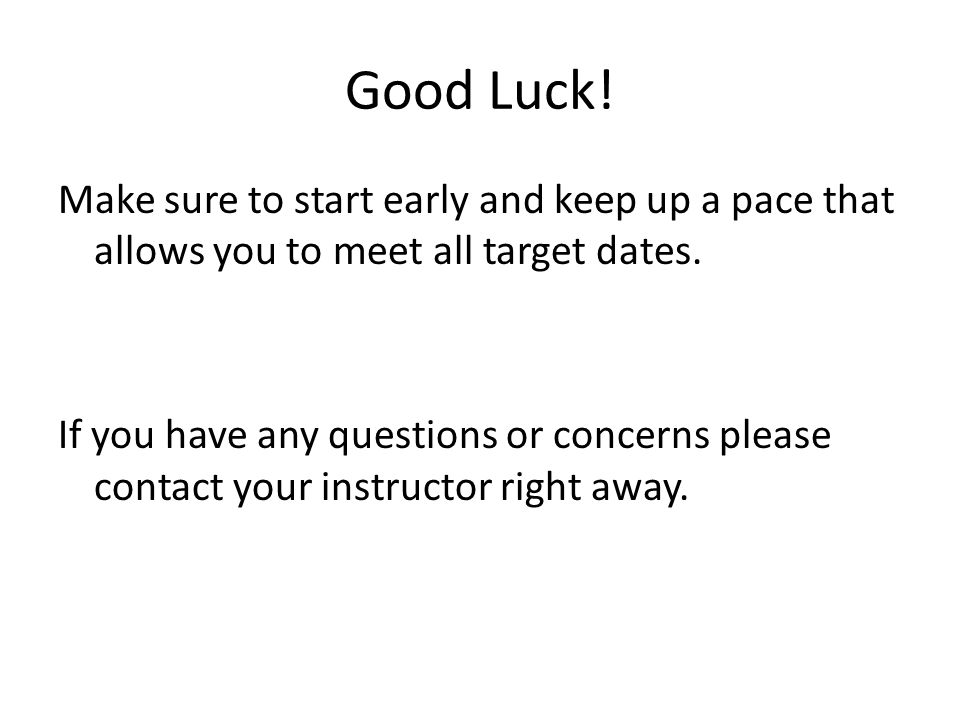 Good Luck! Make sure to start early and keep up a pace that allows you to meet all target dates.