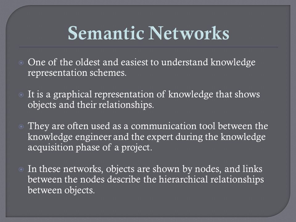 Semantic Networks One of the oldest and easiest to understand knowledge representation schemes.