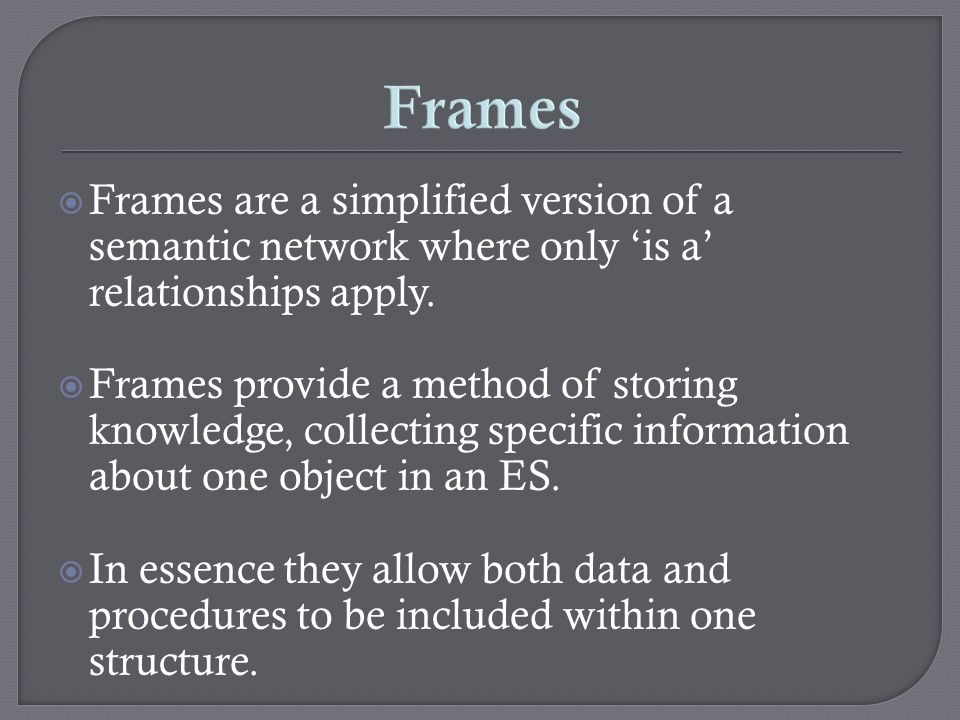 Frames Frames are a simplified version of a semantic network where only 'is a' relationships apply.