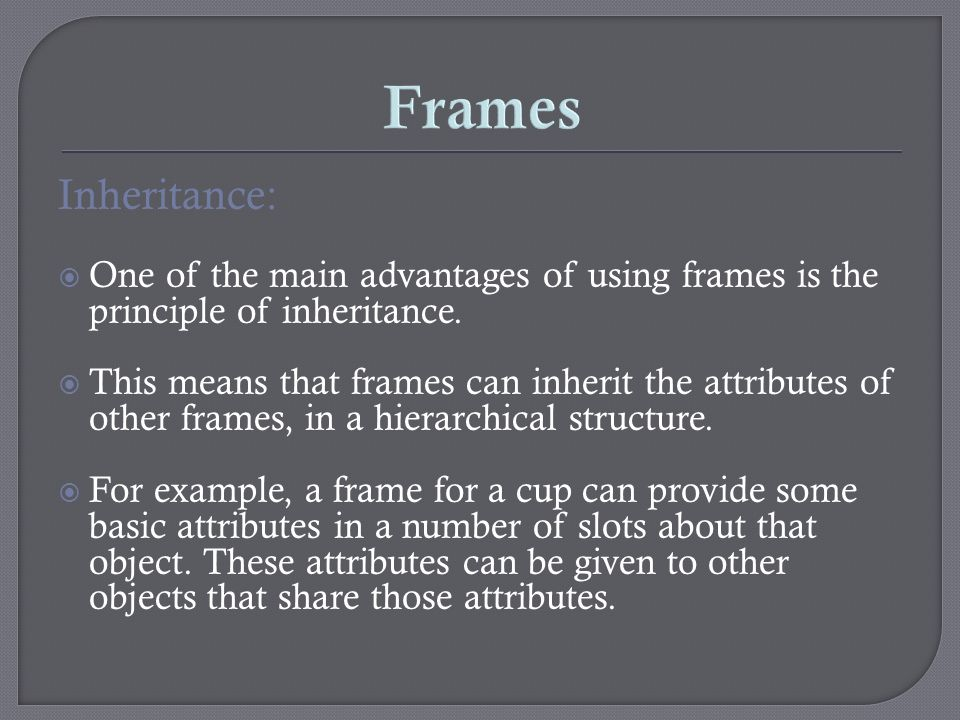 Frames Inheritance: One of the main advantages of using frames is the principle of inheritance.