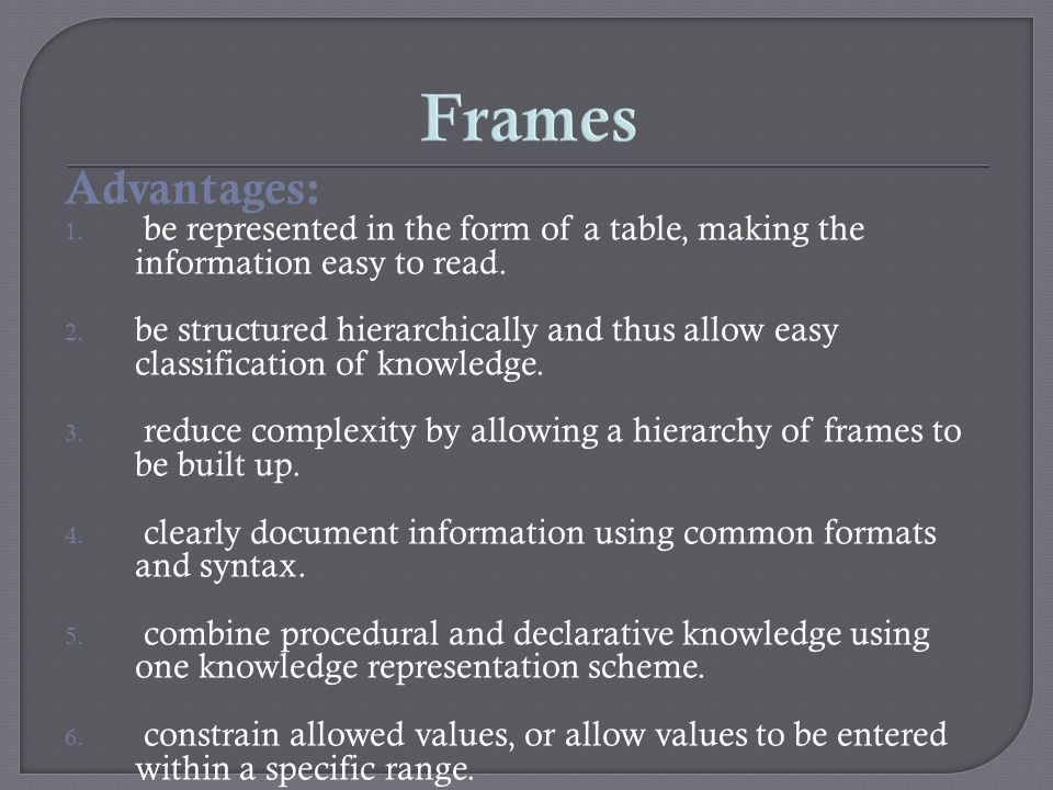 Frames Advantages: be represented in the form of a table, making the information easy to read.