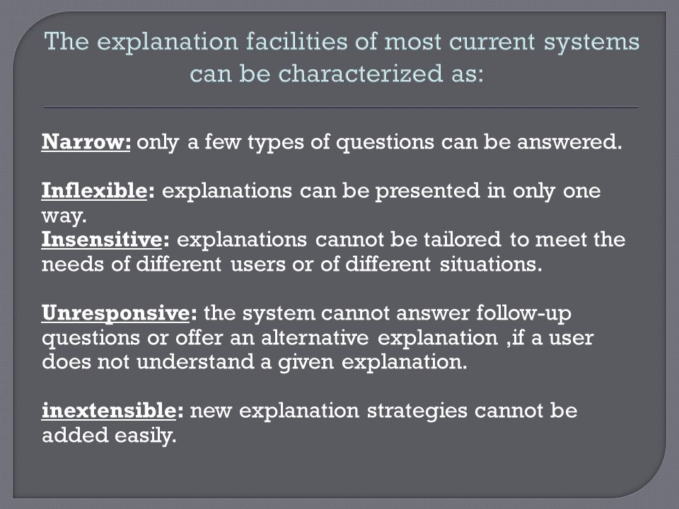 The explanation facilities of most current systems can be characterized as:
