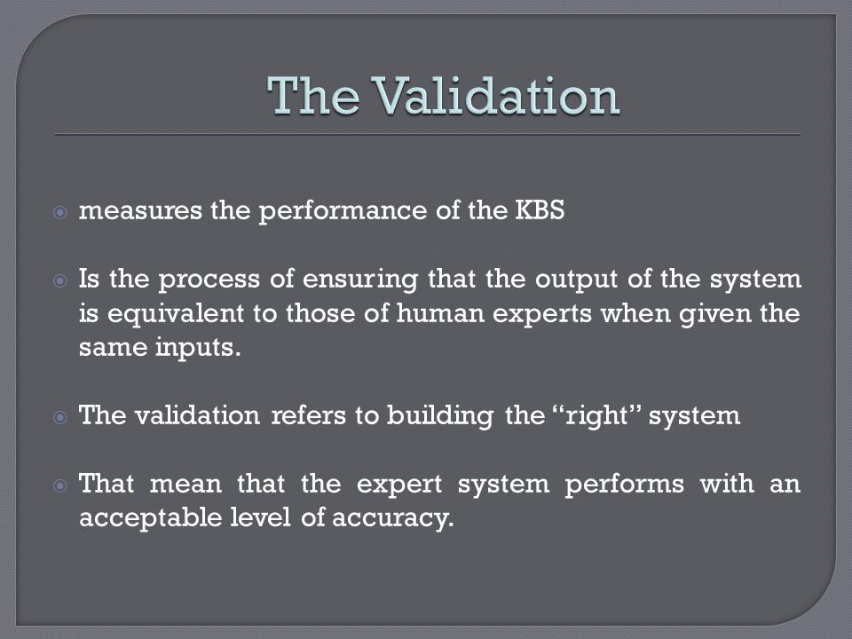The Validation measures the performance of the KBS