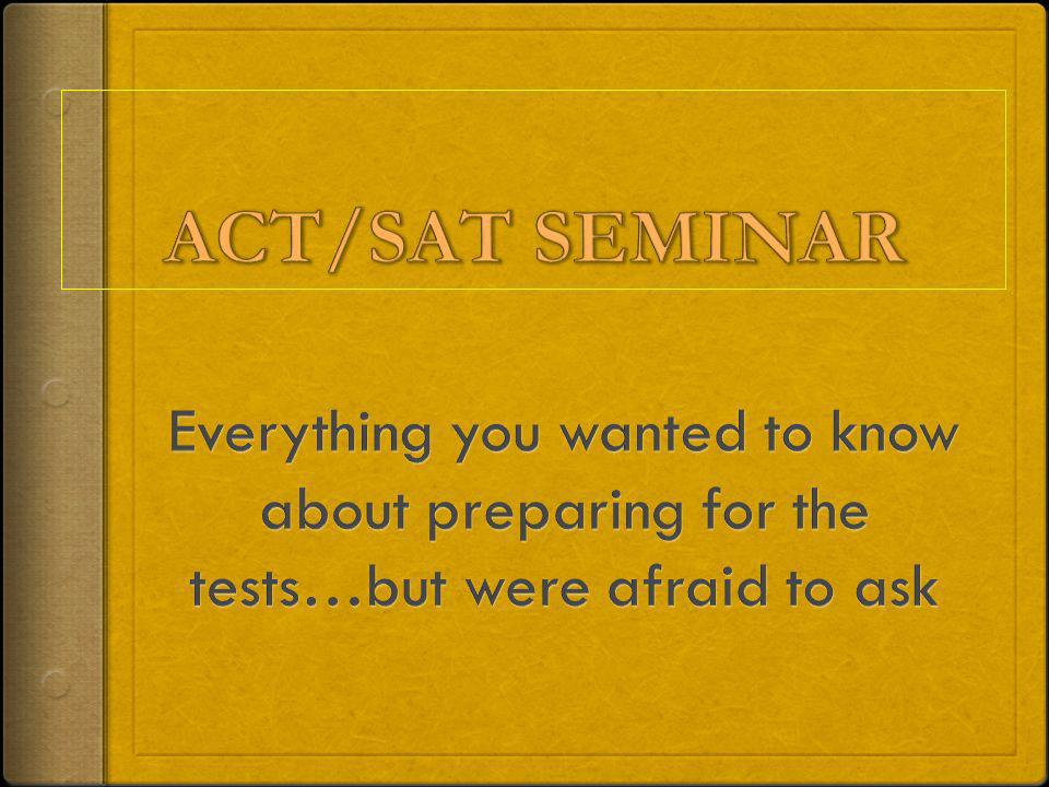 ACT/SAT SEMINAR Everything you wanted to know about preparing for the tests…but were afraid to ask