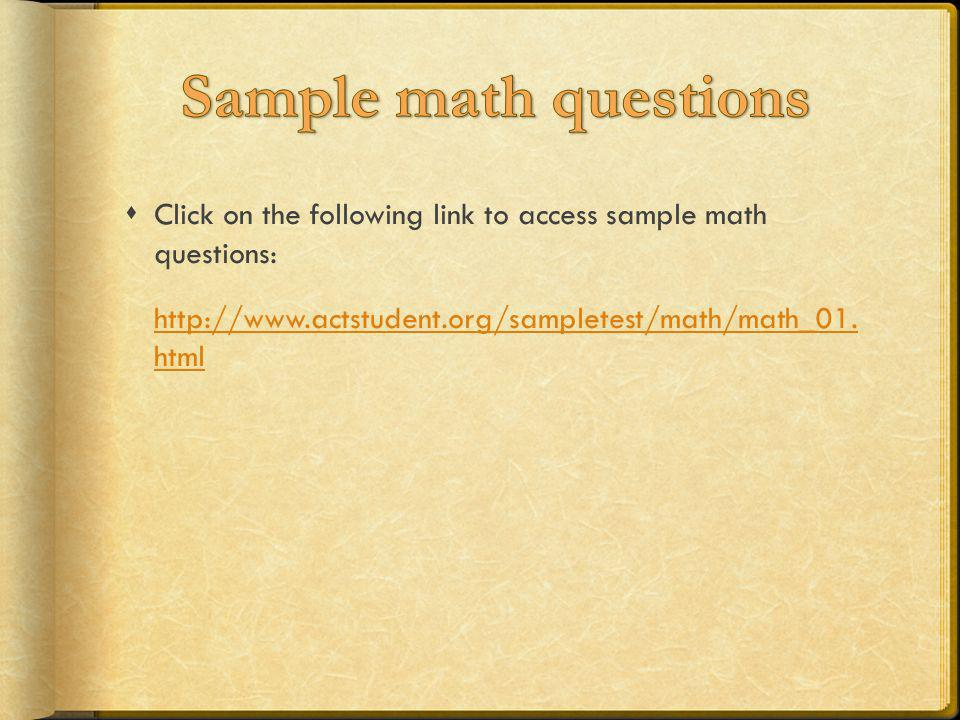 Sample math questions Click on the following link to access sample math questions: http://www.actstudent.org/sampletest/math/math_01.