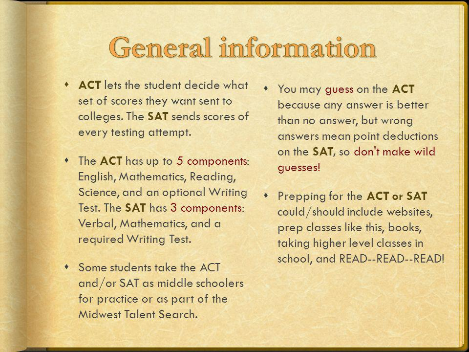 General information ACT lets the student decide what set of scores they want sent to colleges. The SAT sends scores of every testing attempt.