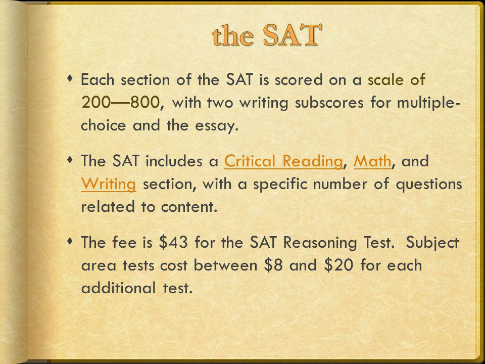 the SATEach section of the SAT is scored on a scale of 200—800, with two writing subscores for multiple- choice and the essay.