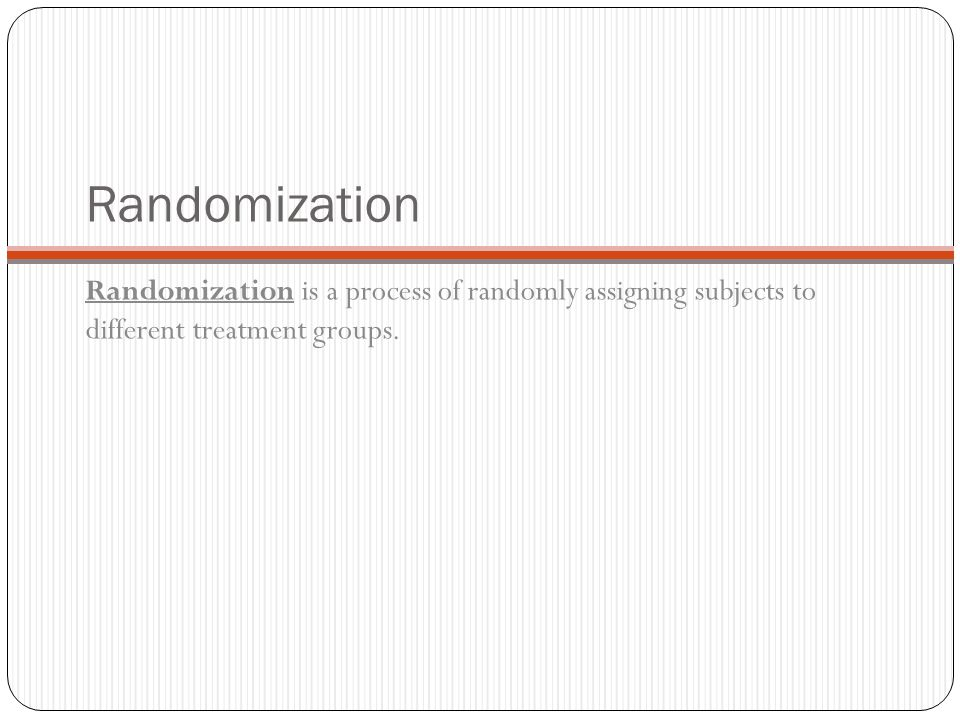 Randomization Randomization is a process of randomly assigning subjects to different treatment groups.