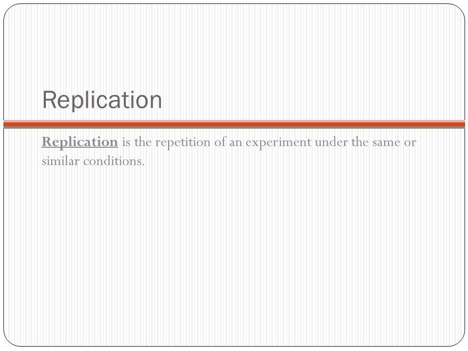 Replication Replication is the repetition of an experiment under the same or similar conditions.