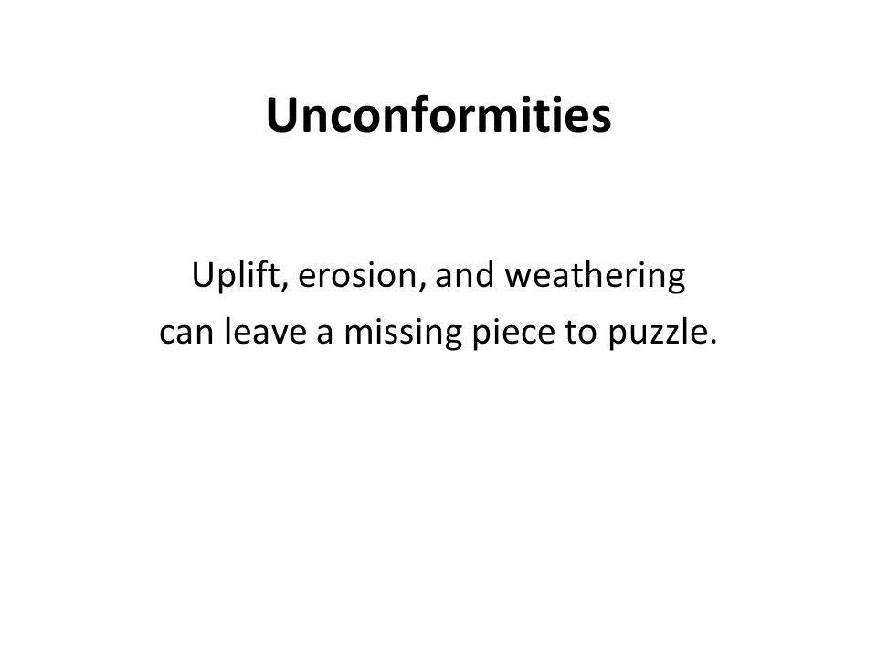 Unconformities Uplift, erosion, and weathering