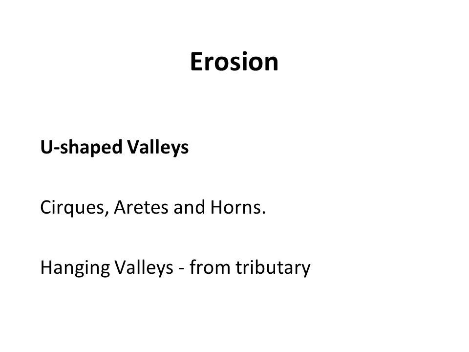 Erosion U-shaped Valleys Cirques, Aretes and Horns.