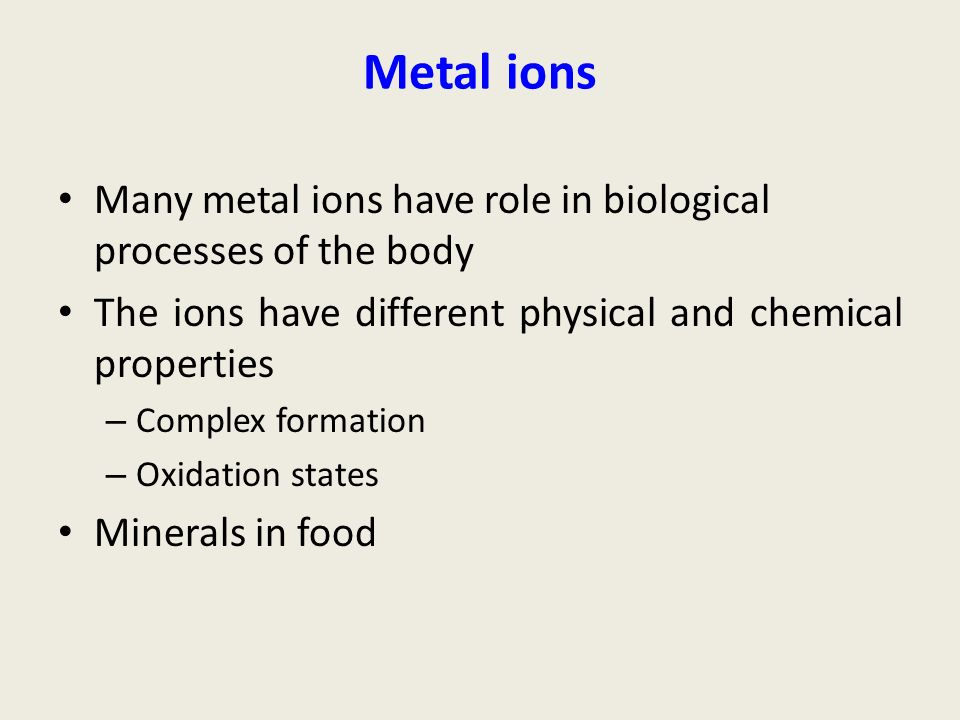 Metal ions Many metal ions have role in biological processes of the body. The ions have different physical and chemical properties.