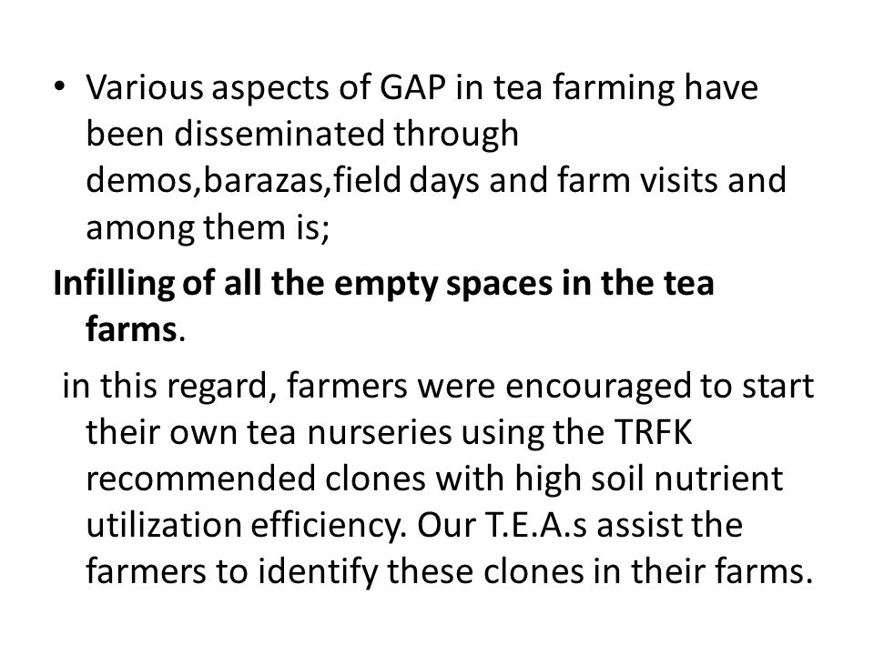 Various aspects of GAP in tea farming have been disseminated through demos,barazas,field days and farm visits and among them is;