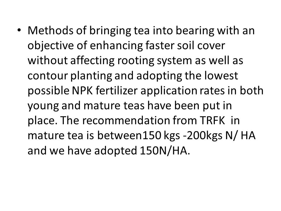 Methods of bringing tea into bearing with an objective of enhancing faster soil cover without affecting rooting system as well as contour planting and adopting the lowest possible NPK fertilizer application rates in both young and mature teas have been put in place.