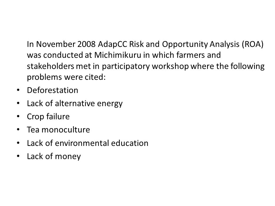 In November 2008 AdapCC Risk and Opportunity Analysis (ROA) was conducted at Michimikuru in which farmers and stakeholders met in participatory workshop where the following problems were cited: