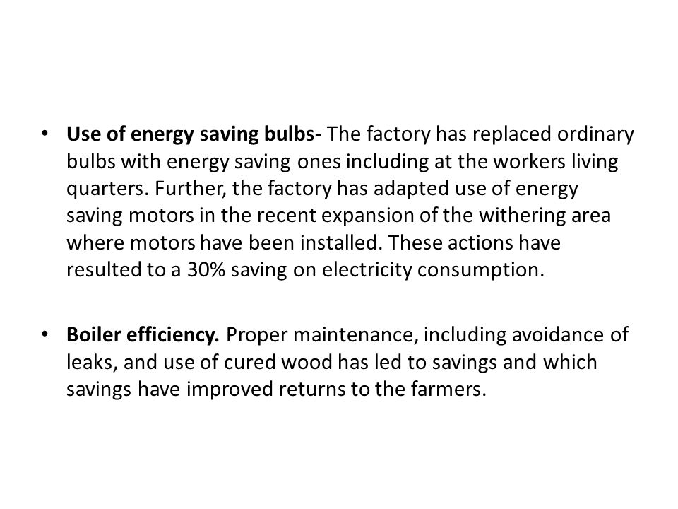 Use of energy saving bulbs- The factory has replaced ordinary bulbs with energy saving ones including at the workers living quarters. Further, the factory has adapted use of energy saving motors in the recent expansion of the withering area where motors have been installed. These actions have resulted to a 30% saving on electricity consumption.
