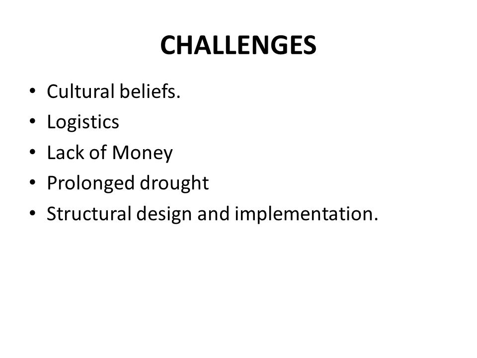 CHALLENGES Cultural beliefs. Logistics Lack of Money Prolonged drought