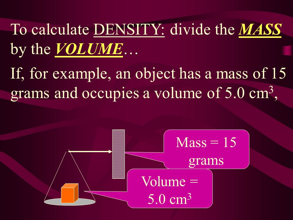 To calculate DENSITY: divide the MASS by the VOLUME…