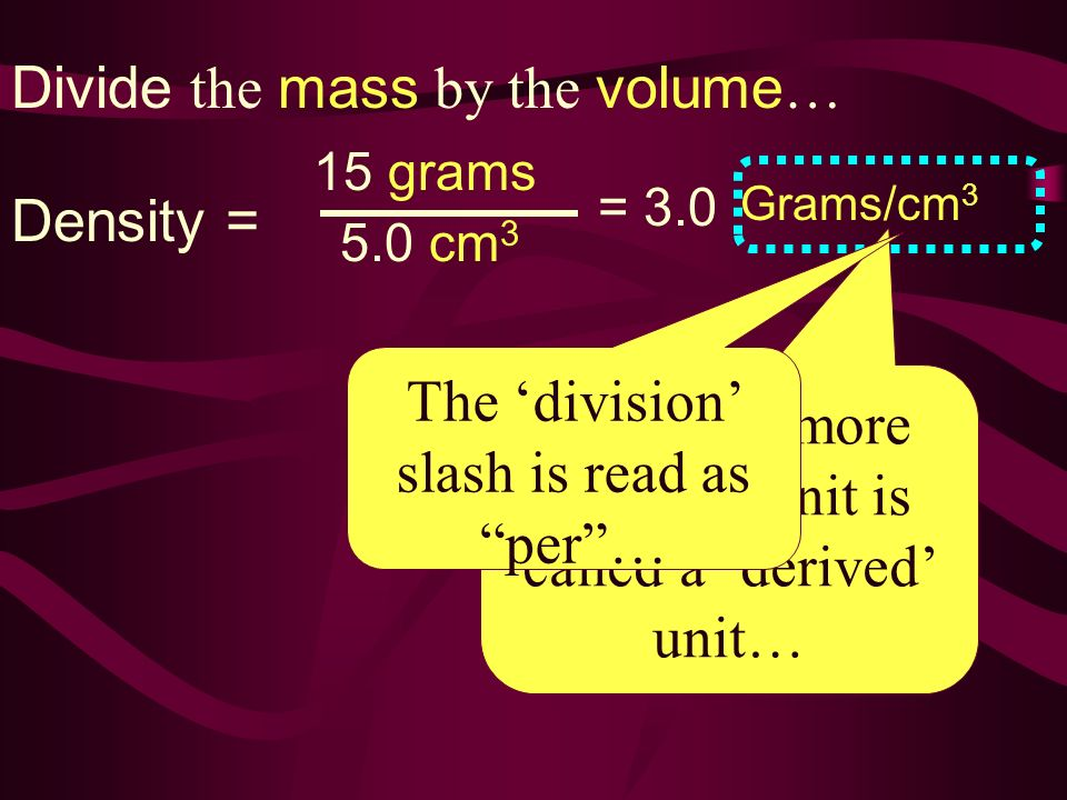 Divide the mass by the volume…