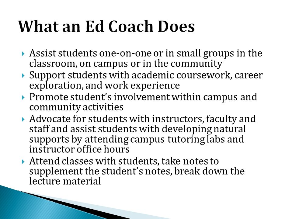 What an Ed Coach Does Assist students one-on-one or in small groups in the classroom, on campus or in the community.