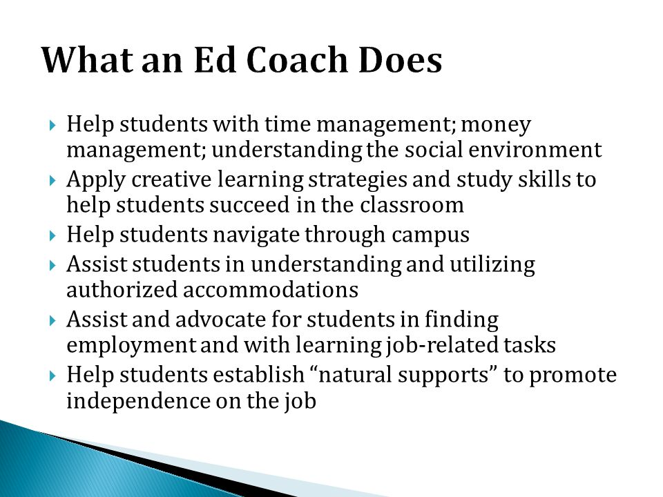 What an Ed Coach Does Help students with time management; money management; understanding the social environment.