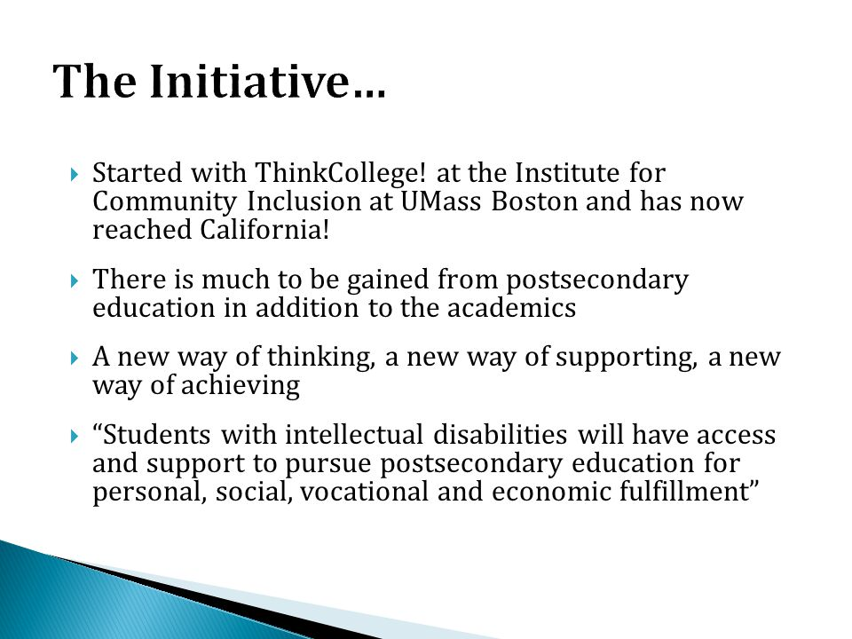 The Initiative… Started with ThinkCollege! at the Institute for Community Inclusion at UMass Boston and has now reached California!