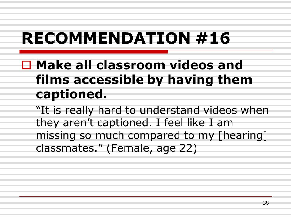 RECOMMENDATION #16 Make all classroom videos and films accessible by having them captioned.