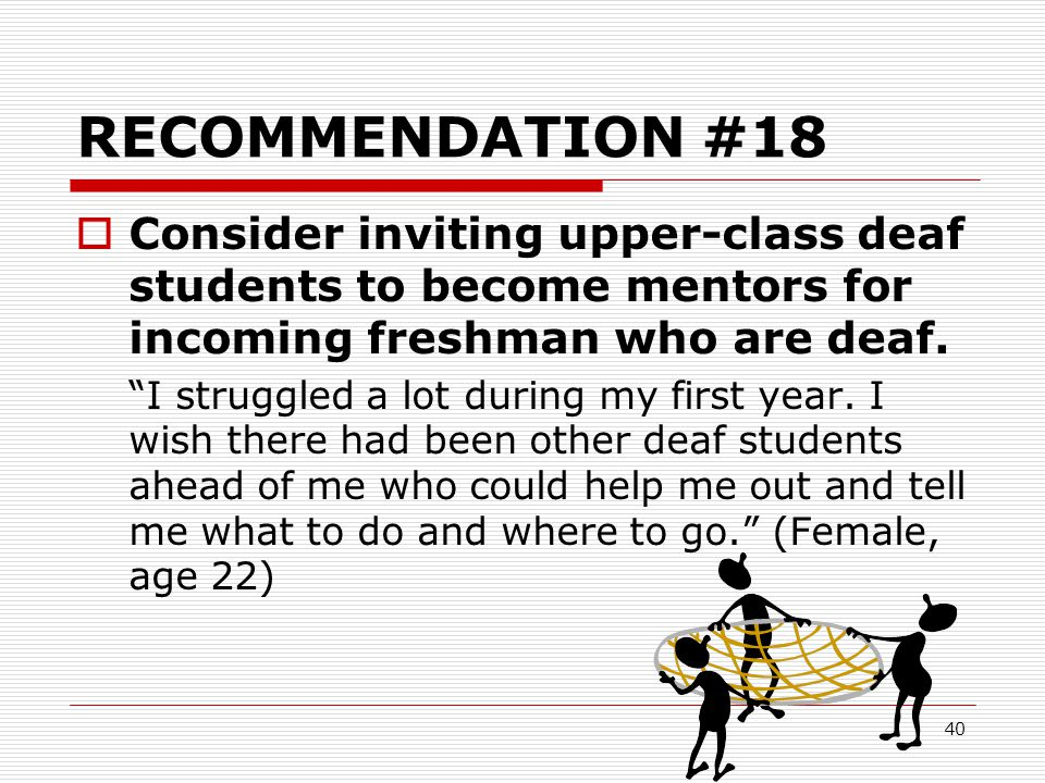 RECOMMENDATION #18 Consider inviting upper-class deaf students to become mentors for incoming freshman who are deaf.