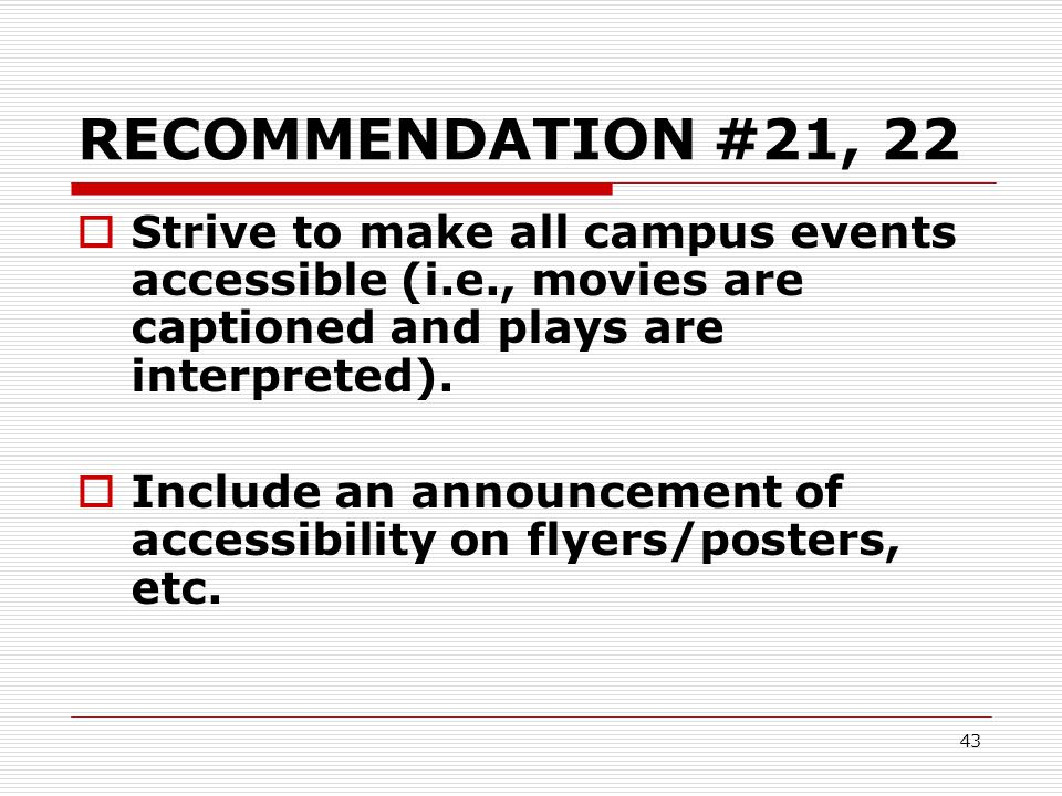 RECOMMENDATION #21, 22 Strive to make all campus events accessible (i.e., movies are captioned and plays are interpreted).