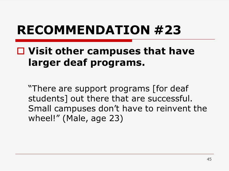 RECOMMENDATION #23 Visit other campuses that have larger deaf programs.