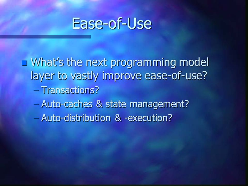 Ease-of-Use What's the next programming model layer to vastly improve ease-of-use Transactions Auto-caches & state management