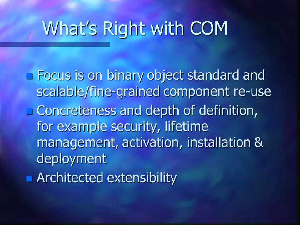 What's Right with COM Focus is on binary object standard and scalable/fine-grained component re-use.
