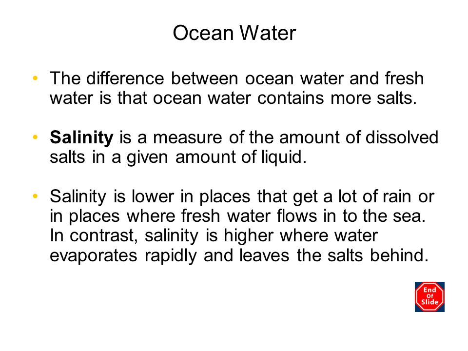 Chapter 3 Ocean Water. The difference between ocean water and fresh water is that ocean water contains more salts.