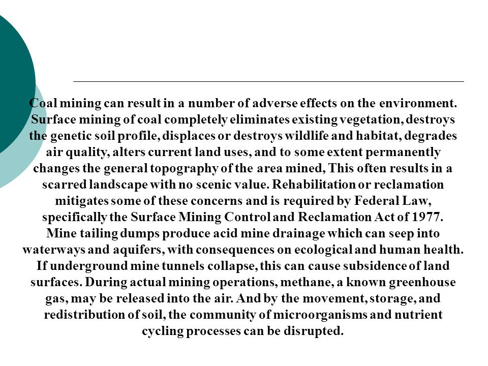 Coal mining can result in a number of adverse effects on the environment. Surface mining of coal completely eliminates existing vegetation, destroys the genetic soil profile, displaces or destroys wildlife and habitat, degrades air quality, alters current land uses, and to some extent permanently changes the general topography of the area mined, This often results in a scarred landscape with no scenic value. Rehabilitation or reclamation mitigates some of these concerns and is required by Federal Law, specifically the Surface Mining Control and Reclamation Act of 1977.