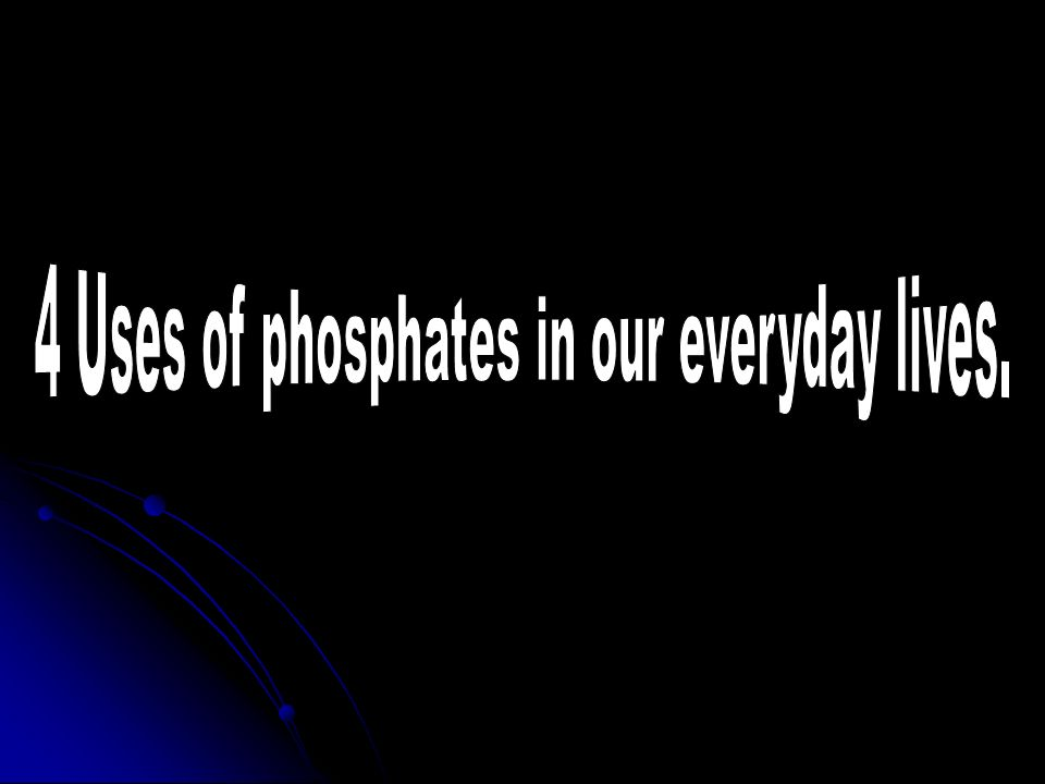 4 Uses of phosphates in our everyday lives.
