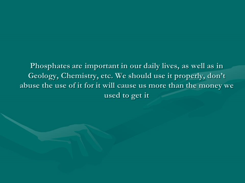 Phosphates are important in our daily lives, as well as in Geology, Chemistry, etc.