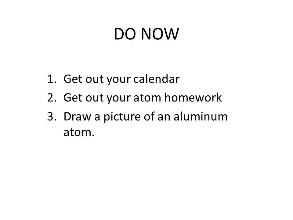 DO NOW Get out your calendar Get out your atom homework