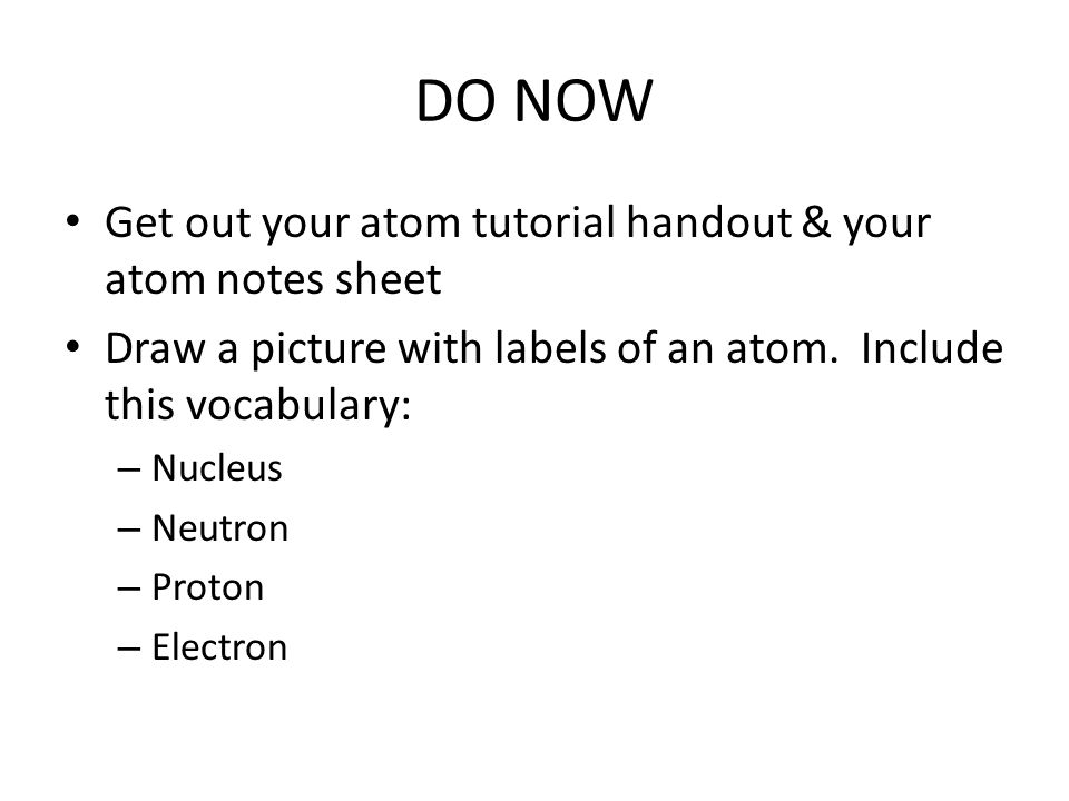 DO NOW Get out your atom tutorial handout & your atom notes sheet