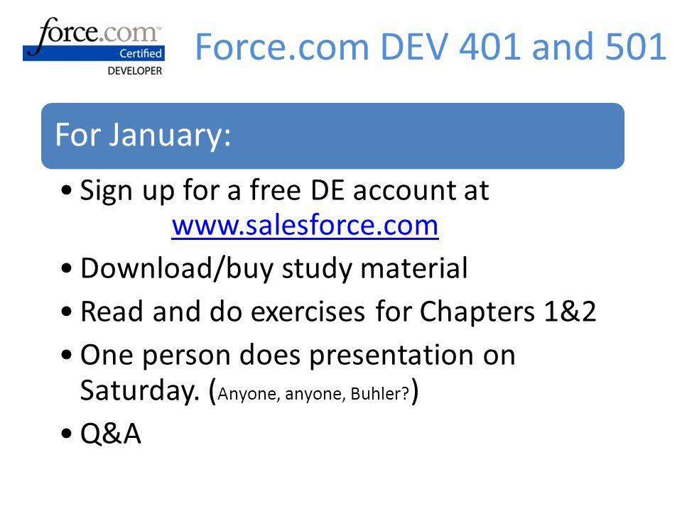 Force.com DEV 401 and 501 For January: Sign up for a free DE account at   Download/buy study material.
