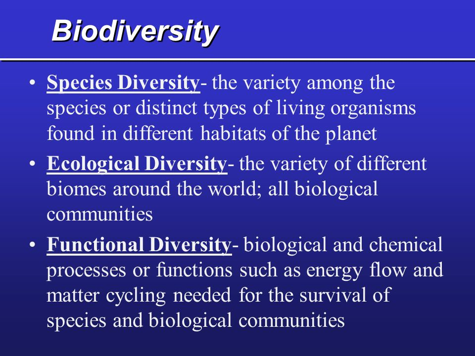 Biodiversity Species Diversity- the variety among the species or distinct types of living organisms found in different habitats of the planet.