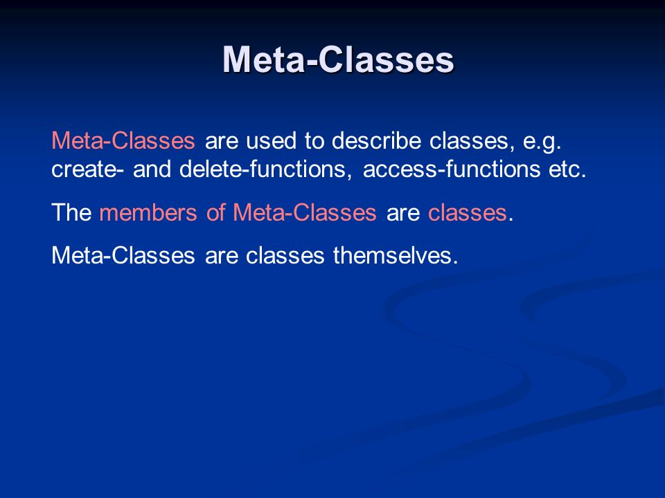 Meta-Classes Meta-Classes are used to describe classes, e.g. create- and delete-functions, access-functions etc.