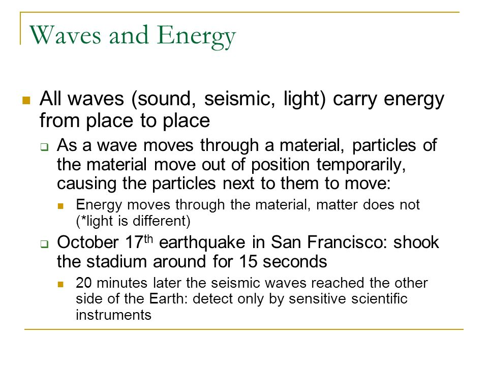 Waves and Energy All waves (sound, seismic, light) carry energy from place to place.