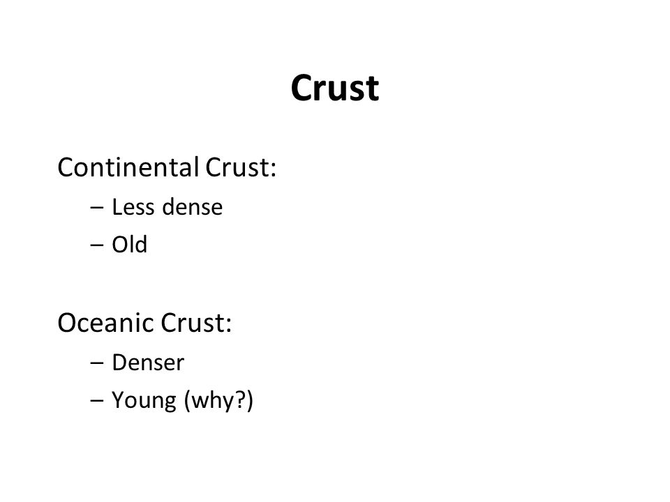 Crust Continental Crust: Oceanic Crust: Less dense Old Denser