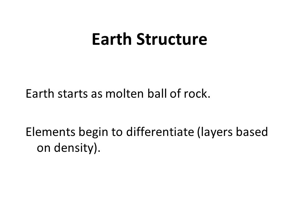 Earth Structure Earth starts as molten ball of rock.