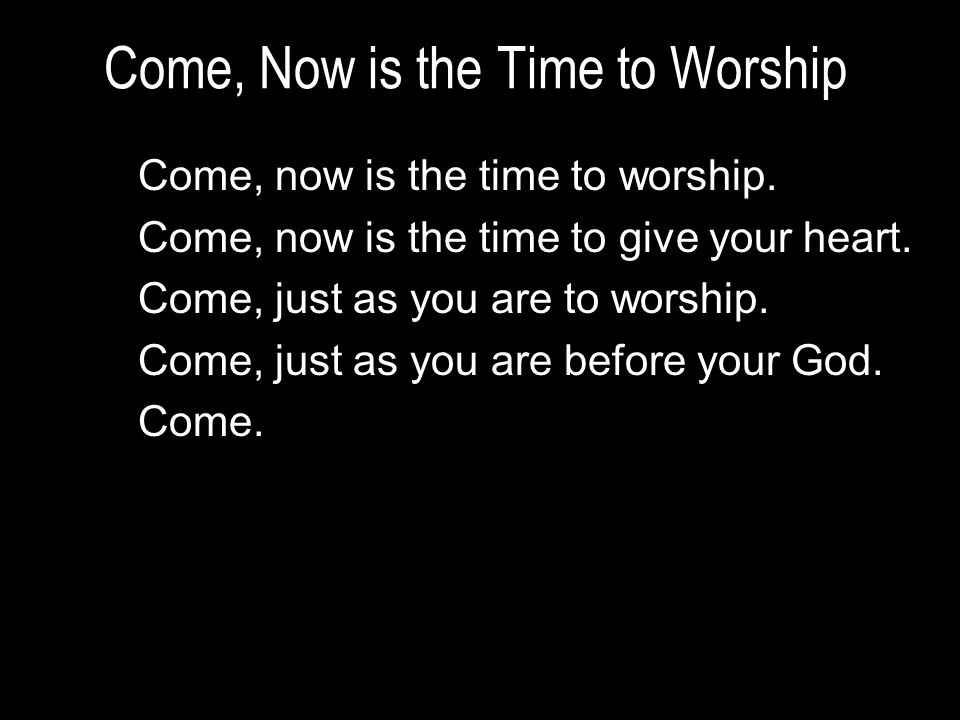 Come, Now is the Time to Worship