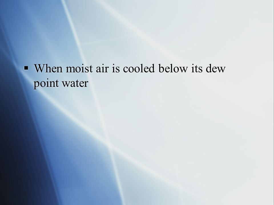 When moist air is cooled below its dew point water