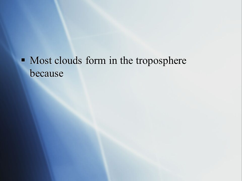 Most clouds form in the troposphere because