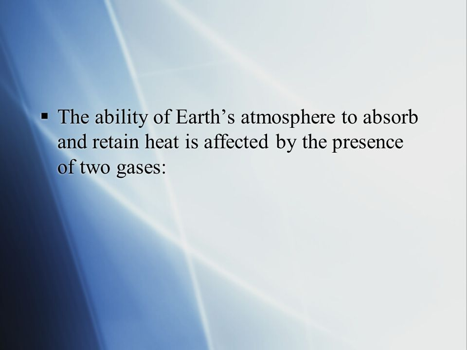 The ability of Earth's atmosphere to absorb and retain heat is affected by the presence of two gases: