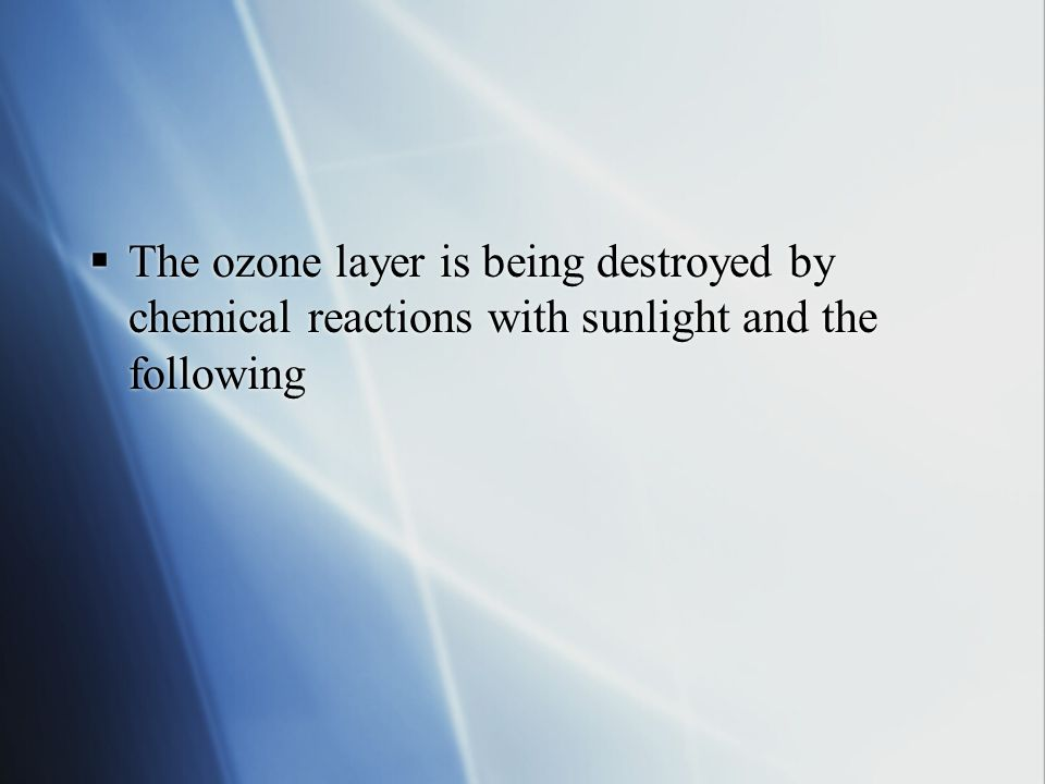 The ozone layer is being destroyed by chemical reactions with sunlight and the following