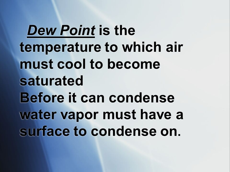 Dew Point is the temperature to which air must cool to become saturated Before it can condense water vapor must have a surface to condense on.